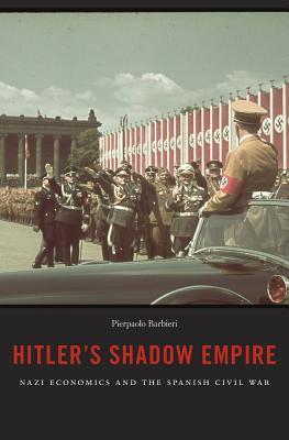 Hitler's Shadow Empire Nazi Economics and the Spanish Civil War