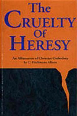 Cruelty of Heresy: An Affirmation of Christian Orthodoxy
