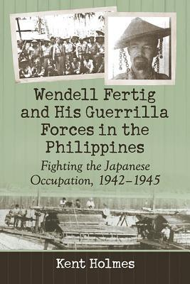Wendell Fertig and His Guerrilla Forces in the Philippines - Kent Holmes
