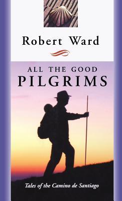 All the Good Pilgrims: Tales of the Camino de Santiago Robert Ward