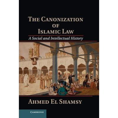 The Canonization of Islamic Law by Ahmed El-Shamsy