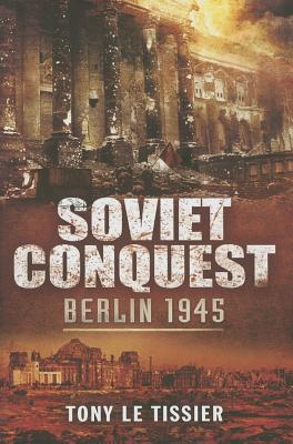 Soviet Conquest Berlin 1945 - Tony Le Tissier