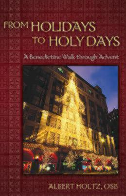 From Holidays to Holy Days: A Benedictine Walk Through Advent Albert Holtz