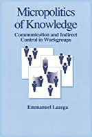 Micropolitics of Knowledge: Communication and Indirect Control in Workgroups