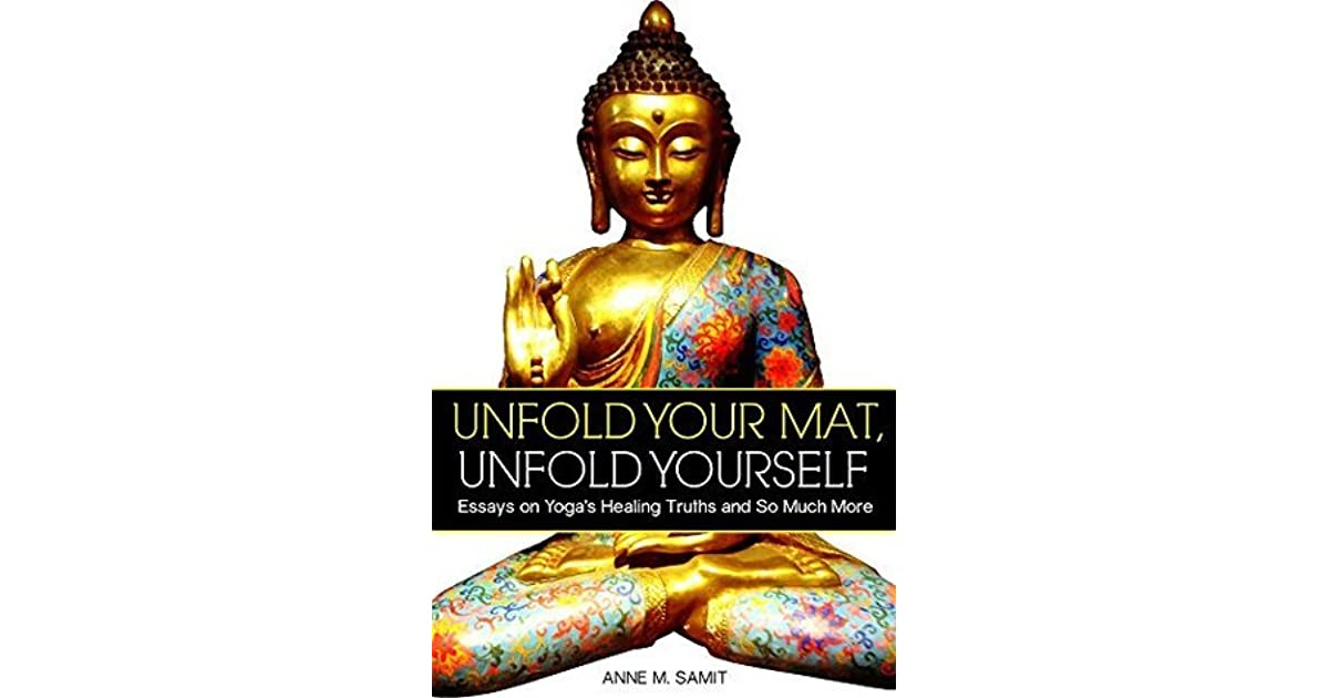 unfold your mat unfold yourself essays on yoga s healing truths  unfold your mat unfold yourself essays on yoga s healing truths and so much more by anne samit