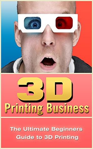 3D Printing Business: The Ultimate Beginners Guide to 3D Printing (3D Modelling, Additive Manufacturing, 3D Printers Book)