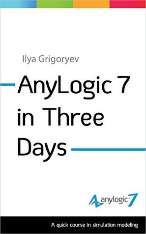 AnyLogic 7 in Three Days: A Quick Course in Simulation Modeling by