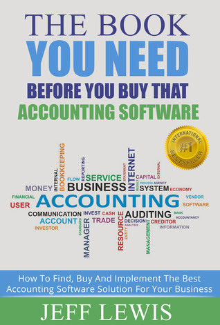 The Book You Need Before You Buy That Accounting Software: How To Find, Buy and Implement the Best Accounting Software Solution For Your