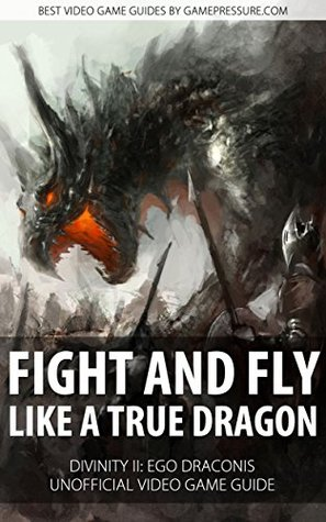 Fight and Fly Like A True Dragon - Divinity II: Ego Draconis Unofficial Video Game Guide