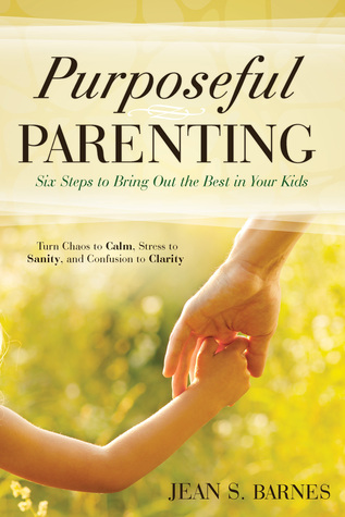 Purposeful Parenting: Six Steps to Bring Out the Best in Your Kids