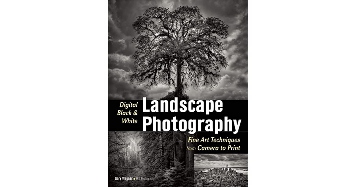 Digital black white landscape photography fine art techniques from camera to print by gary wagner