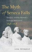 The Myth of Seneca Falls: Memory and the Women's Suffrage Movement, 1848-1898 (Gender and American Culture)
