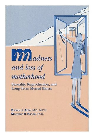 Madness and Loss of Motherhood: Sexuality, Reproduction, and Long-Term Mental Illness