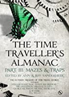 The Time Traveller's Almanac Part III- Mazes & Traps: A Treasury of Time Travel Fiction - Brought to You from the Future