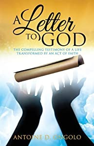 A LETTER TO GOD: The Compelling Testimony of a Life Transformed by an Act of Faith