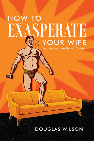 How To Exasperate Your Wife and Other Short Essays for Men by Douglas Wilson