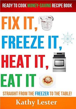 Fix It, Freeze It, Heat It, Eat It: Ready to Cook Money-Saving Recipe Book