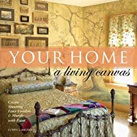 Your Home - A Living Canvas: Create Fabulous Faux Finishes and Amazing Murals with Paint