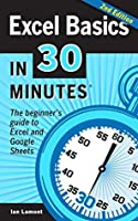 Excel Basics In 30 Minutes (2nd Edition) (In 30 Minutes Series): The beginner's guide to Excel 2016, Excel Online, and Google Sheets