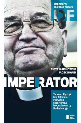 Ojciec Tadeusz Rydzyk. Imperator by Piotr Głuchowski