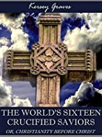 The World's Sixteen Crucified Saviors : Or, Christianity Before Christ (Illustrated)