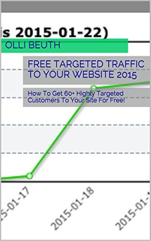 FREE TARGETED TRAFFIC TO YOUR WEBSITE 2015: How To Get 60+ Highly Targeted Visitors To Your Site For Free By Google Search Optimization! (BEST SEO BOOKS Book 4)