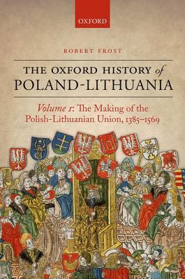 The Oxford History of Poland-Lithuania Volume I: The Making of the Polish-Lithuanian Union, 1385-1569