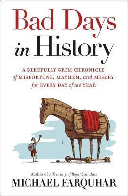 Bad Days in History - A Gleefully Grim Chronicle of Misfortune, Mayhem, and Misery for Every Day of the Year