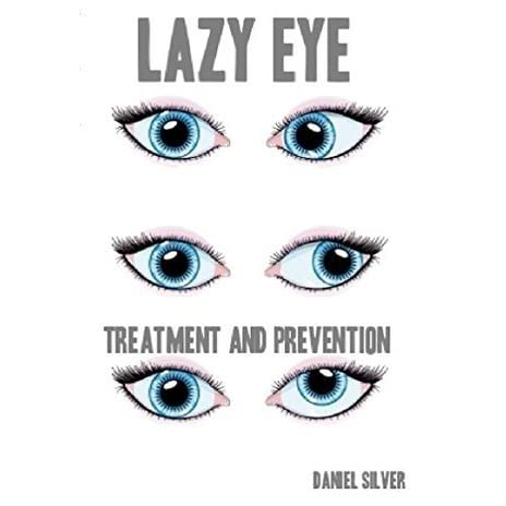 Lazy Eye: (Amblyopia & Strabismus)Treatments, Preventions and Cures by  Daniel Silver
