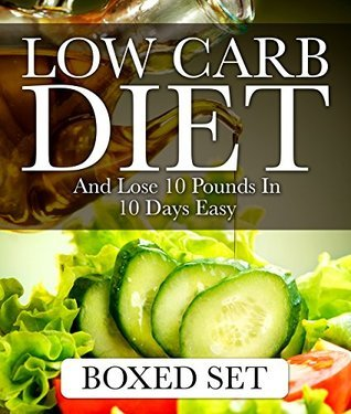 Low Carb Diet And Lose 10 Pounds In 10 Days Easy 3 Books In 1 Boxed Set - 2015 Weight Loss Recipes