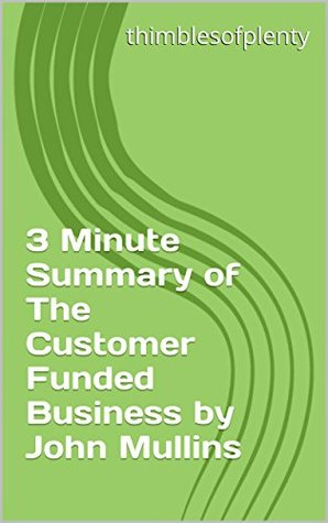 3 Minute Summary of The Customer Funded Business by John Mullins (thimblesofplenty 3 Minute Business Book Summary Series 1)