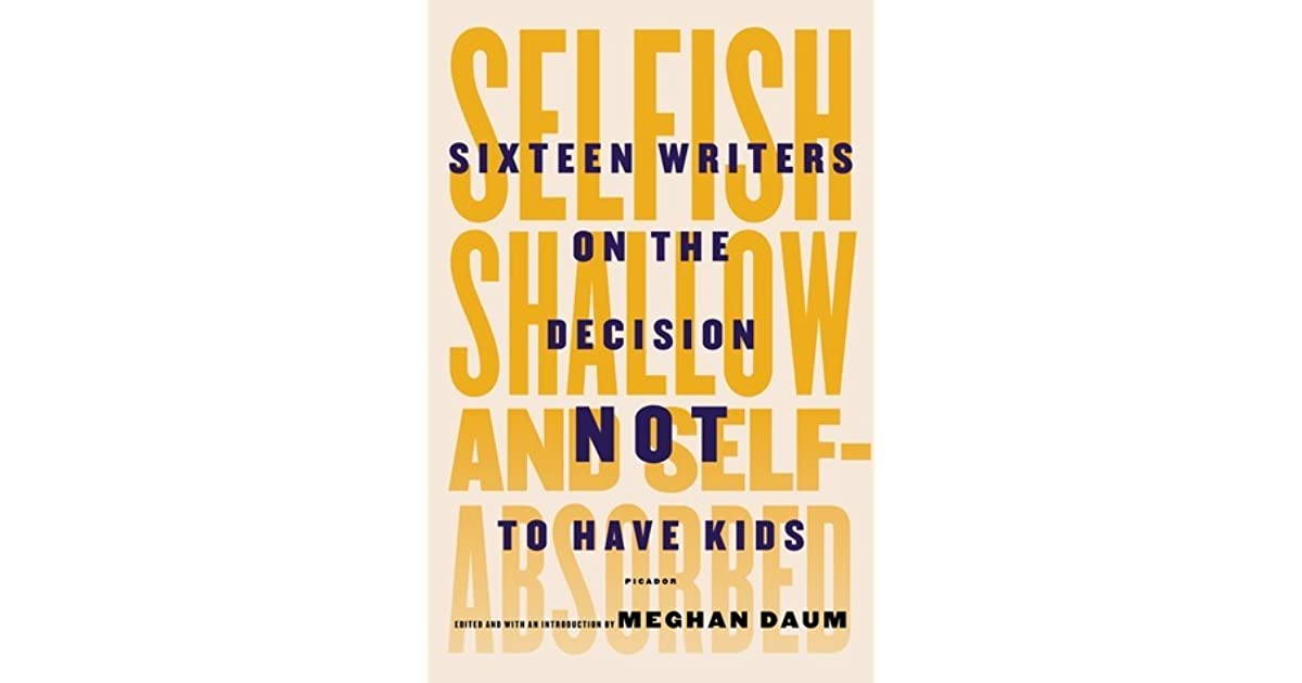 Selfish, Shallow, and Self-Absorbed: Sixteen Writers on The