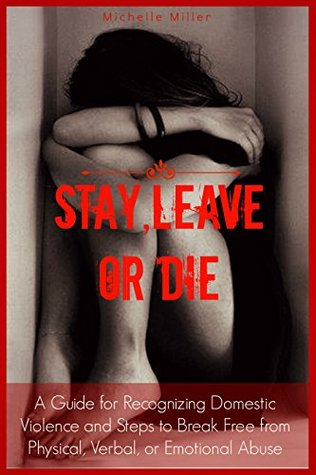 Stay, Leave, or Die: A Guide for Recognizing Domestic Violence and Steps to Break Free From Verbal, Physical, or Emotional Abuse