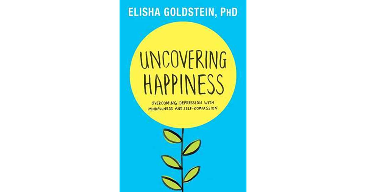Uncovering happiness overcoming depression with mindfulness and uncovering happiness overcoming depression with mindfulness and self compassion by elisha goldstein fandeluxe PDF