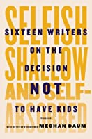 Selfish, Shallow, and Self-Absorbed: Sixteen Writers on The Decision Not To Have Kids
