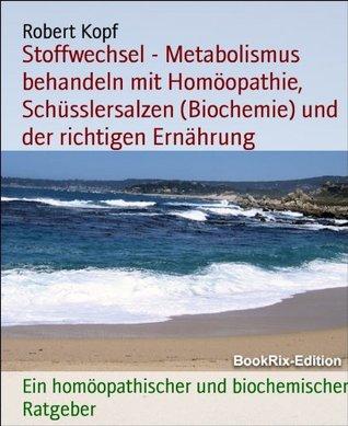Stoffwechsel - Metabolismus behandeln mit Homöopathie, Schüsslersalzen (Biochemie) und der richtigen Ernährung: Ein homöopathischer und biochemischer Ratgeber