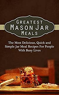 Greatest Mason Jar Meals: The Most Delicious, Quick and Simple Jar Meal Recipes For People With Busy Lives