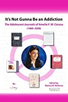 It's Not Gunna Be an Addiction: The Adolescent Journals of Amelia F. W. Caruso (1989 - 2009)