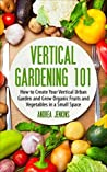 Vertical Gardening: How to Create Your Vertical Urban Garden And Grow Organic Fruits And Vegetables In A Small Space (Urban Gardening, Mini Farming, Indoor Gardening)