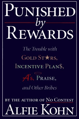 Punished by Rewards The Trouble with Gold Stars, Incentive Plans, A's, Praise, and Other Bribes