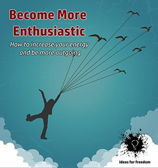 Become More Enthusiastic: How to increase your positive energy and be more outgoing (Ideas for Freedom Book 2)