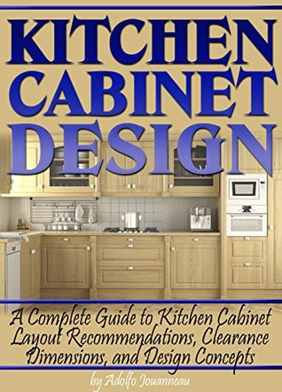 Kitchen Cabinet Design A Complete Guide To Kitchen Cabinet Layout Recommendations Clearance Dimensions And Design Concepts By Adolfo Jouanneau