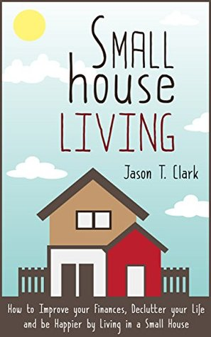 Small House Living: How to Improve your Finances, Declutter your Life and be Happier by Living in a Small House (Life Simplified)