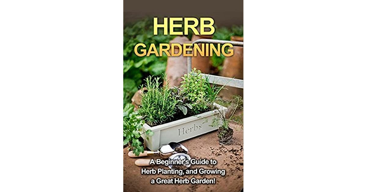 Herb Gardening: A Beginneru0027s Guide To Herb Planting, And Growing A Great Herb  Garden! By Steve Ryan