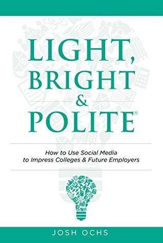 Light, Bright and Polite: How to Use Social Media to Impress Colleges & Future Employers