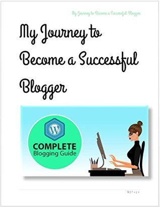 My Journey to Become a Successful Blogger: The Awesome Book to learn how to become a successful blogger  by  Annoymous Man