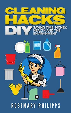 Cleaning Hacks: Saving Time, Money, Health and the Environment DIY (Cleaning, Organizing, Natural cleaning, Cleaning Hacks, Declutter, House cleaning, Efficient cleaning)