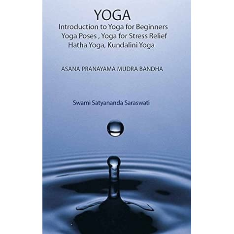 Yoga Introduction To Yoga For Beginners Yoga Poses Yoga For Stress Relief Hatha Yoga Kundalini Yoga Asana Pranayama Mudra Bandha By Satyananda Saraswati