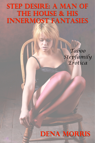 Step Desire: A Man Of The House & His Innermost Fantasies (Taboo Stepfamily Erotica)