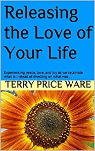 Releasing the Love of Your Life: Experiencing peace, love, and joy as we celebrate what is instead of dwelling on what was . . .